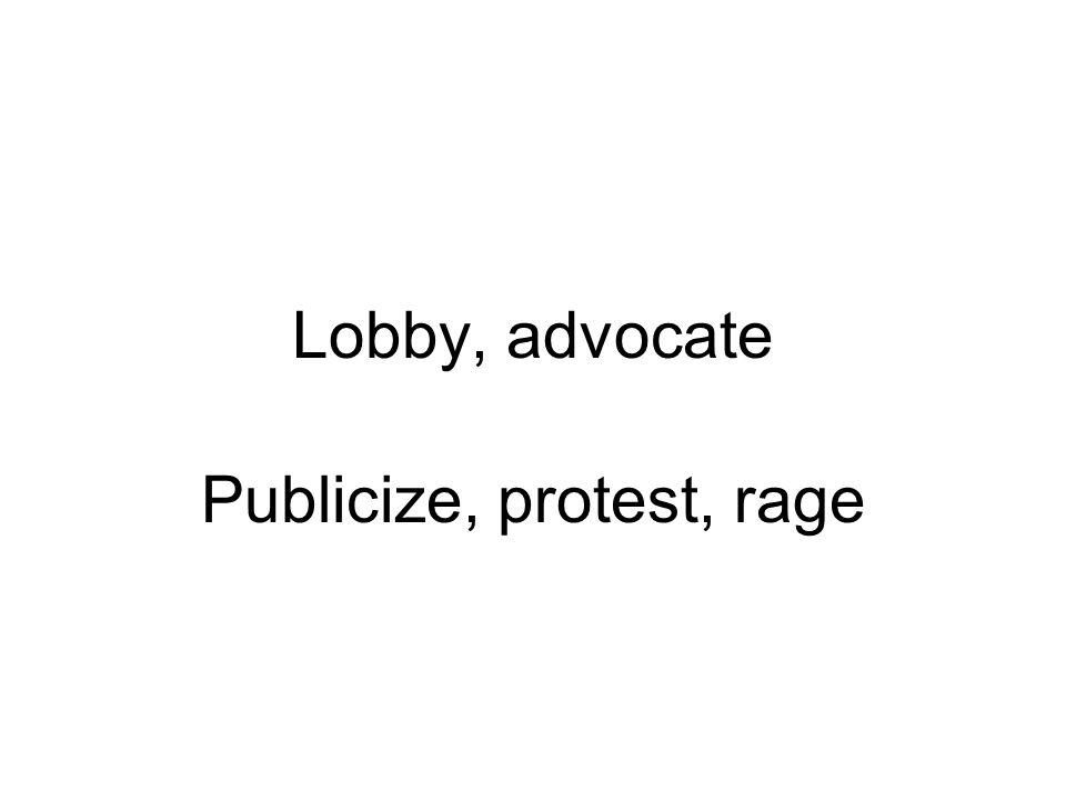 Lobby, advocate Publicize, protest, rage