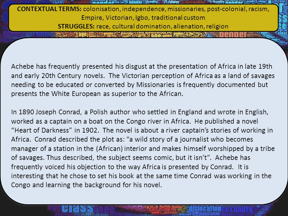 Achebe has frequently presented his disgust at the presentation of Africa in late 19th and early 20th Century novels. The Victorian perception of Afri