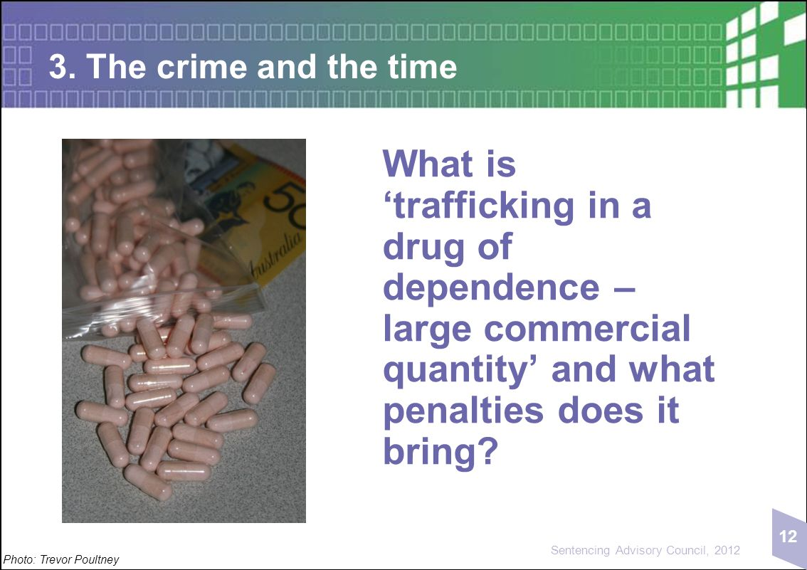 12 Sentencing Advisory Council, 2012 3. The crime and the time Photo: Trevor Poultney What is 'trafficking in a drug of dependence – large commercial