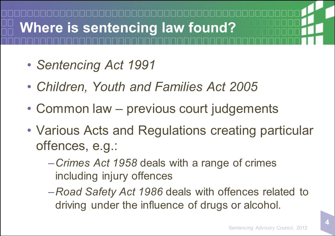 4 Sentencing Advisory Council, 2012 Where is sentencing law found? Sentencing Act 1991 Children, Youth and Families Act 2005 Common law – previous cou
