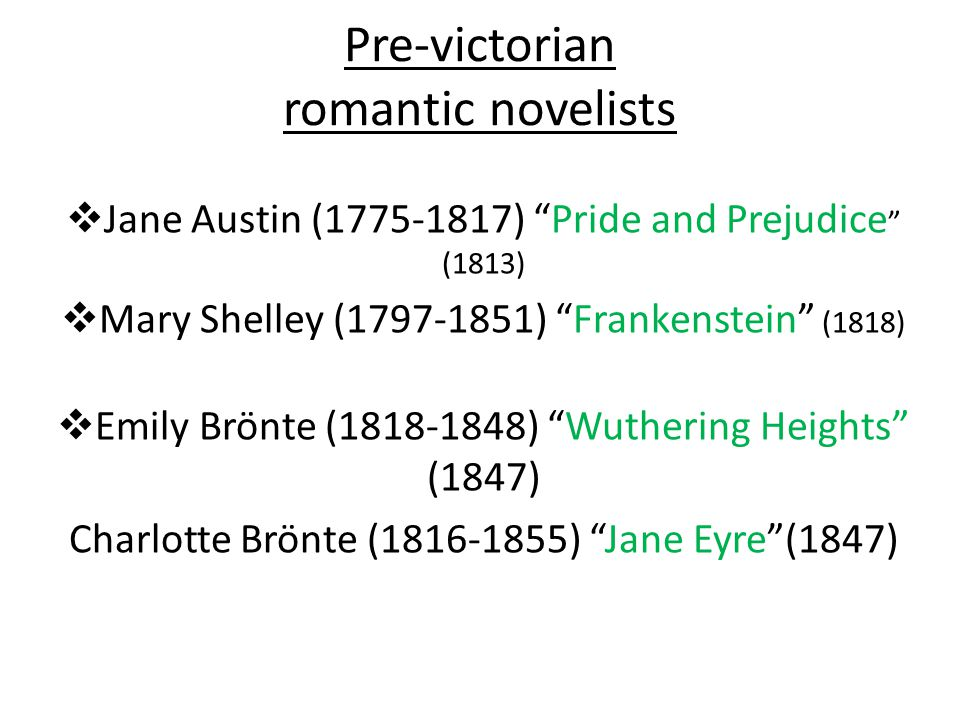 Pre-victorian romantic novelists  Jane Austin (1775-1817) Pride and Prejudice (1813)  Mary Shelley (1797-1851) Frankenstein (1818)  Emily Brönte (1818-1848) Wuthering Heights (1847) Charlotte Brönte (1816-1855) Jane Eyre (1847)