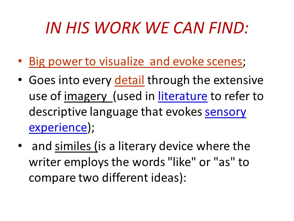 IN HIS WORK WE CAN FIND: Big power to visualize and evoke scenes; Goes into every detail through the extensive use of imagery (used in literature to refer to descriptive language that evokes sensory experience);literaturesensory experience and similes (is a literary device where the writer employs the words like or as to compare two different ideas):