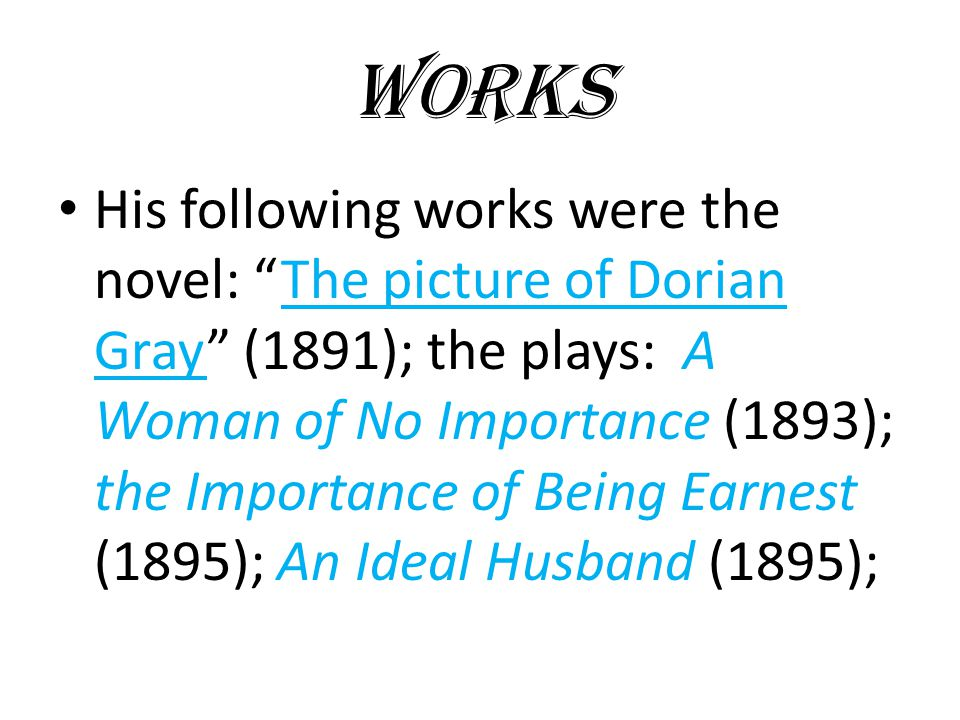 WORKS His following works were the novel: The picture of Dorian Gray (1891); the plays: A Woman of No Importance (1893); the Importance of Being Earnest (1895); An Ideal Husband (1895);