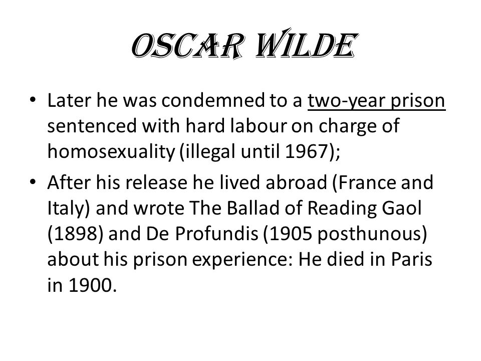 OSCAR WILDE Later he was condemned to a two-year prison sentenced with hard labour on charge of homosexuality (illegal until 1967); After his release he lived abroad (France and Italy) and wrote The Ballad of Reading Gaol (1898) and De Profundis (1905 posthunous) about his prison experience: He died in Paris in 1900.