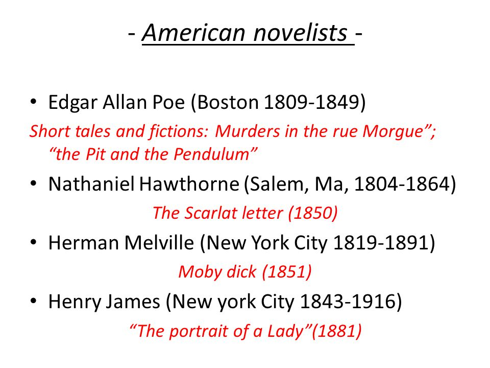 - American novelists - Edgar Allan Poe (Boston 1809-1849) Short tales and fictions: Murders in the rue Morgue ; the Pit and the Pendulum Nathaniel Hawthorne (Salem, Ma, 1804-1864) The Scarlat letter (1850) Herman Melville (New York City 1819-1891) Moby dick (1851) Henry James (New york City 1843-1916) The portrait of a Lady (1881)
