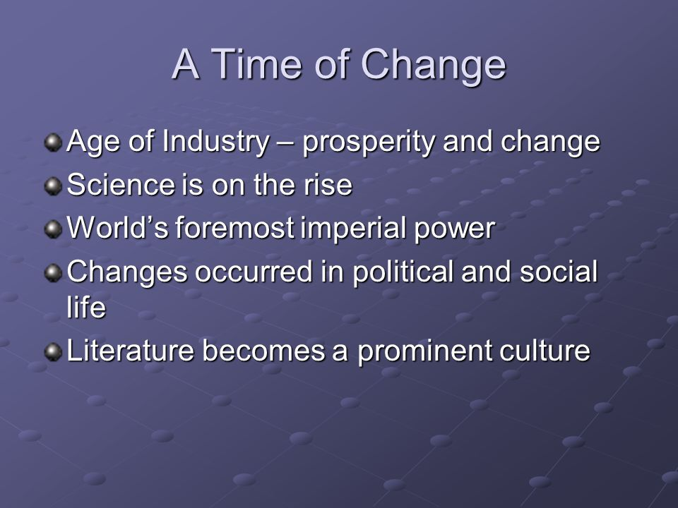 A Time of Change Age of Industry – prosperity and change Science is on the rise World's foremost imperial power Changes occurred in political and social life Literature becomes a prominent culture