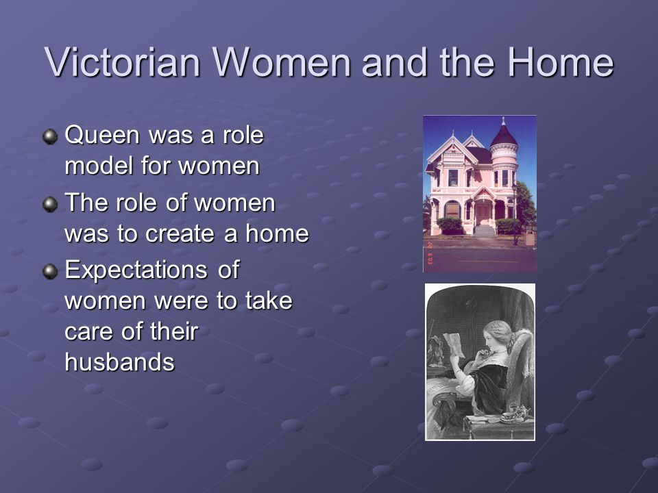 Victorian Women and the Home Queen was a role model for women The role of women was to create a home Expectations of women were to take care of their husbands