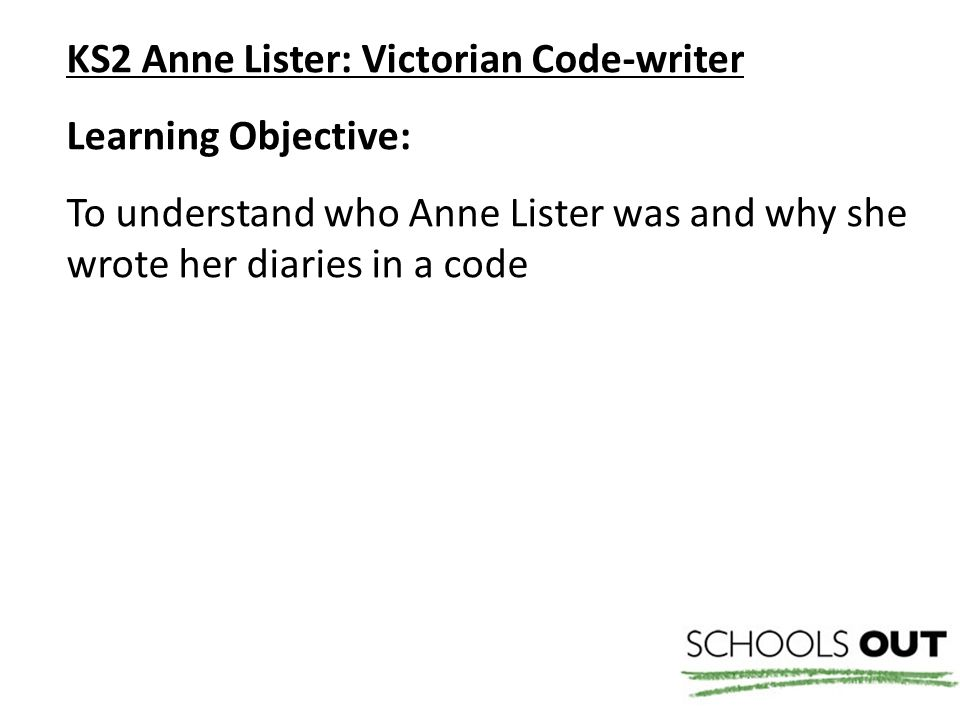 KS2 Anne Lister: Victorian Code-writer Learning Objective: To understand who Anne Lister was and why she wrote her diaries in a code