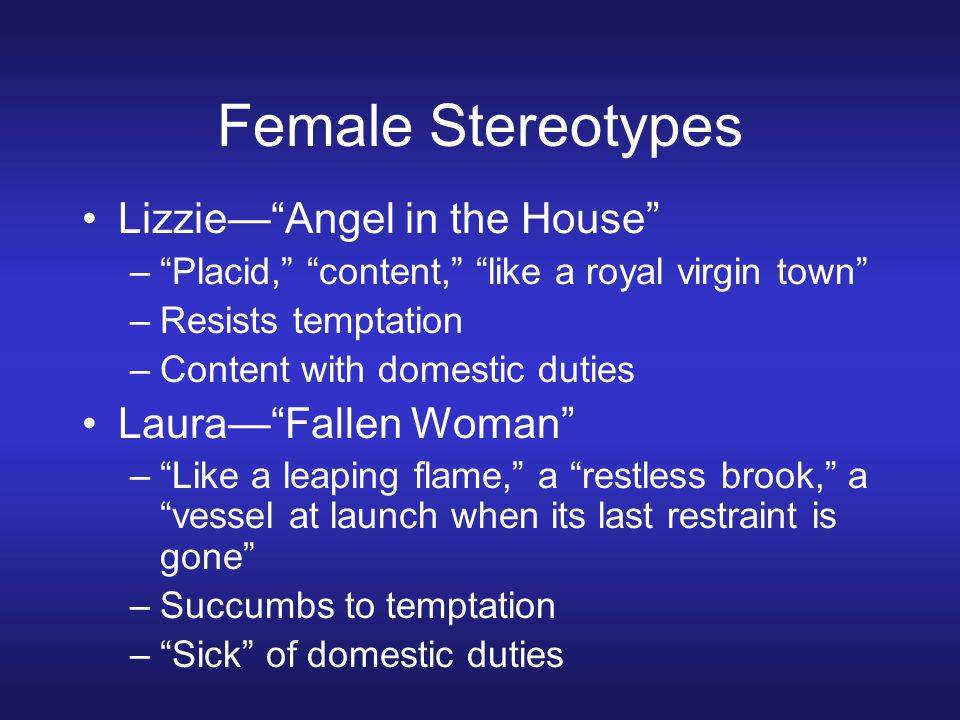 Female Stereotypes Lizzie— Angel in the House – Placid, content, like a royal virgin town –Resists temptation –Content with domestic duties Laura— Fallen Woman – Like a leaping flame, a restless brook, a vessel at launch when its last restraint is gone –Succumbs to temptation – Sick of domestic duties