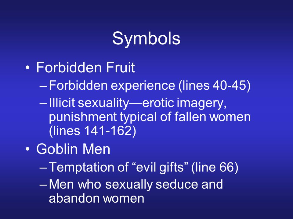 Symbols Forbidden Fruit –Forbidden experience (lines 40-45) –Illicit sexuality—erotic imagery, punishment typical of fallen women (lines 141-162) Goblin Men –Temptation of evil gifts (line 66) –Men who sexually seduce and abandon women