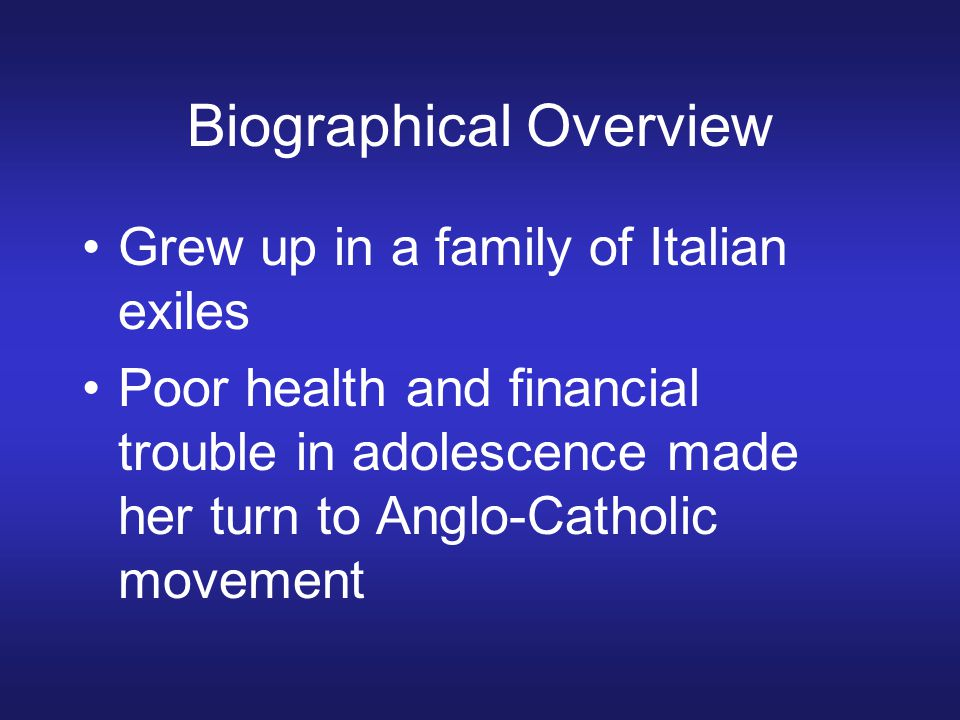 Biographical Overview Grew up in a family of Italian exiles Poor health and financial trouble in adolescence made her turn to Anglo-Catholic movement