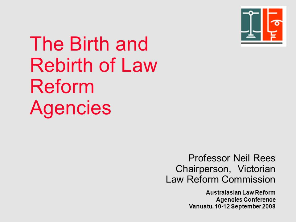 Professor Neil Rees Chairperson, Victorian Law Reform Commission Australasian Law Reform Agencies Conference Vanuatu, 10-12 September 2008 The Birth and Rebirth of Law Reform Agencies