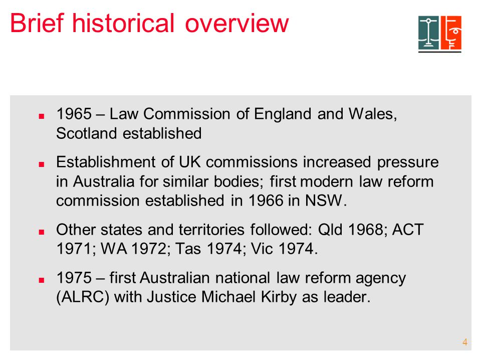 4 Brief historical overview 1965 – Law Commission of England and Wales, Scotland established Establishment of UK commissions increased pressure in Australia for similar bodies; first modern law reform commission established in 1966 in NSW.