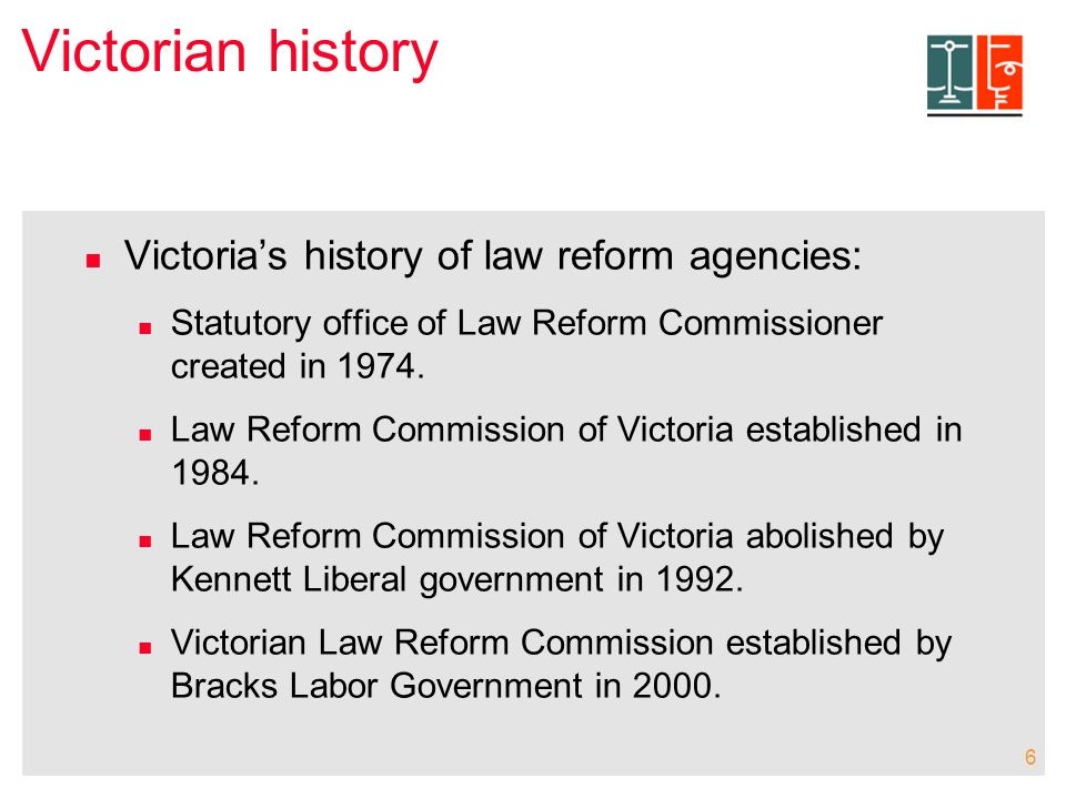 6 Victorian history Victoria's history of law reform agencies: Statutory office of Law Reform Commissioner created in 1974.