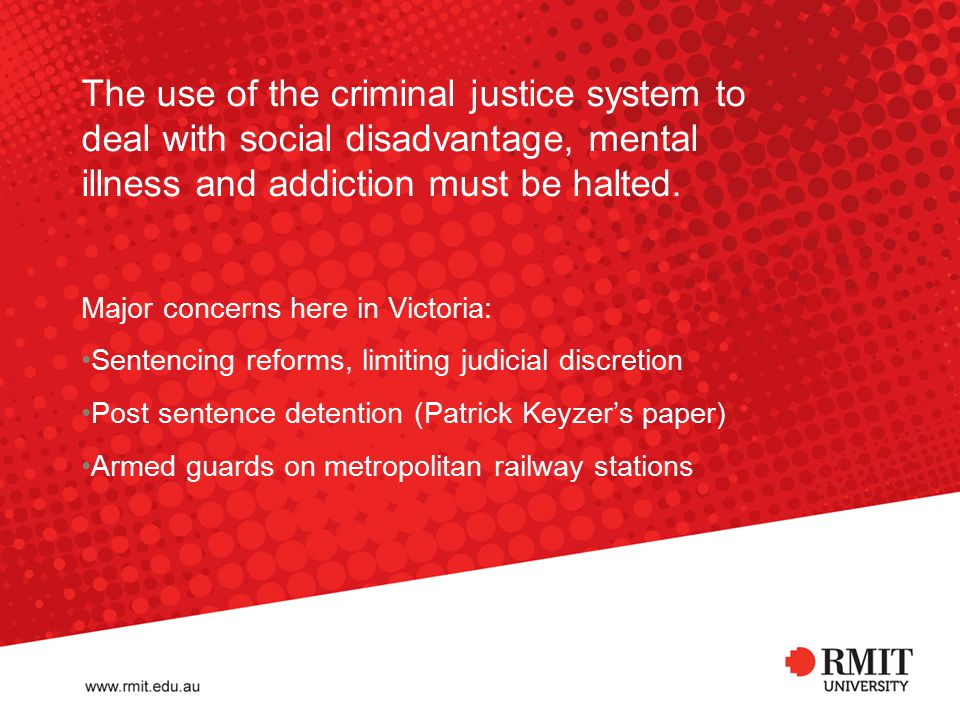 The use of the criminal justice system to deal with social disadvantage, mental illness and addiction must be halted. Major concerns here in Victoria: