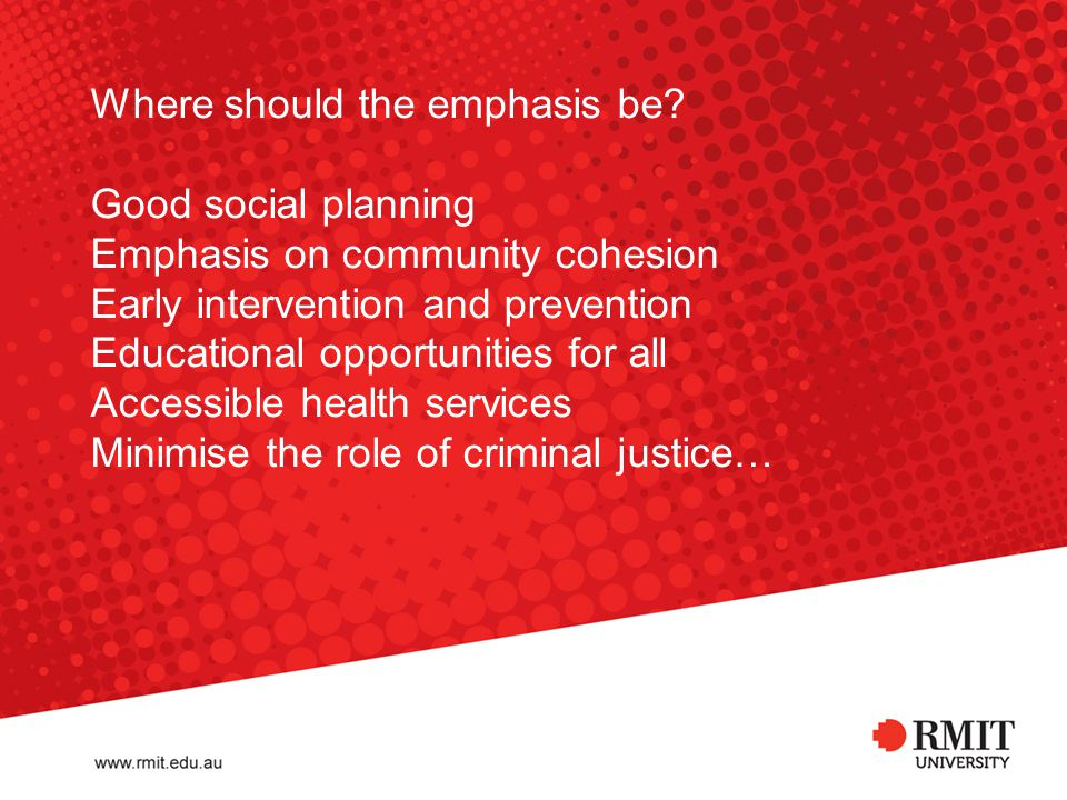 Where should the emphasis be? Good social planning Emphasis on community cohesion Early intervention and prevention Educational opportunities for all