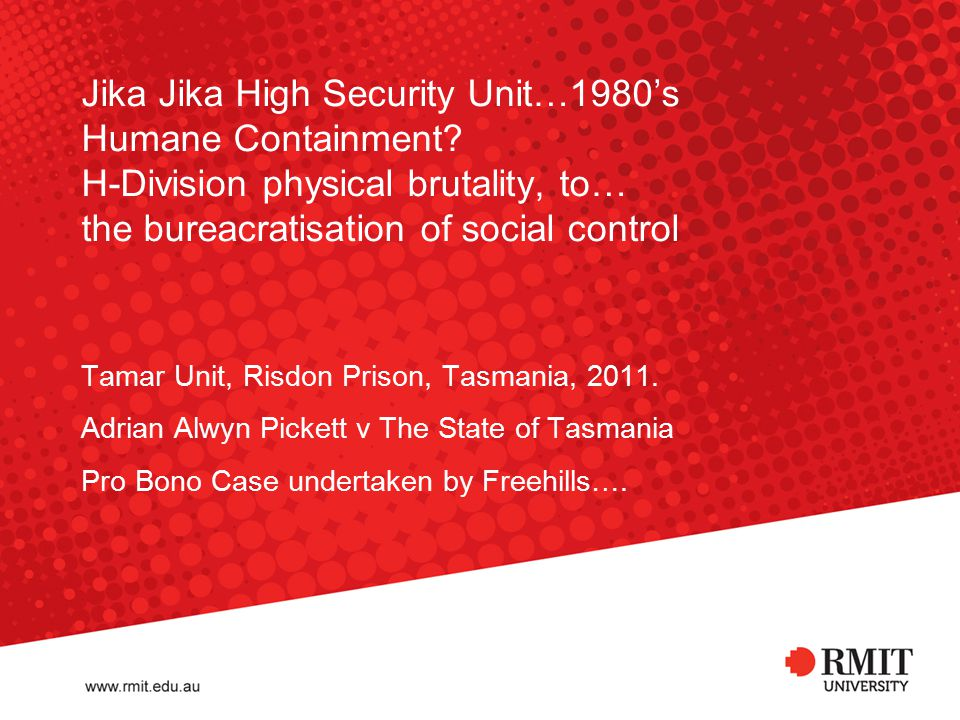 Jika Jika High Security Unit…1980's Humane Containment? H-Division physical brutality, to… the bureacratisation of social control Tamar Unit, Risdon P