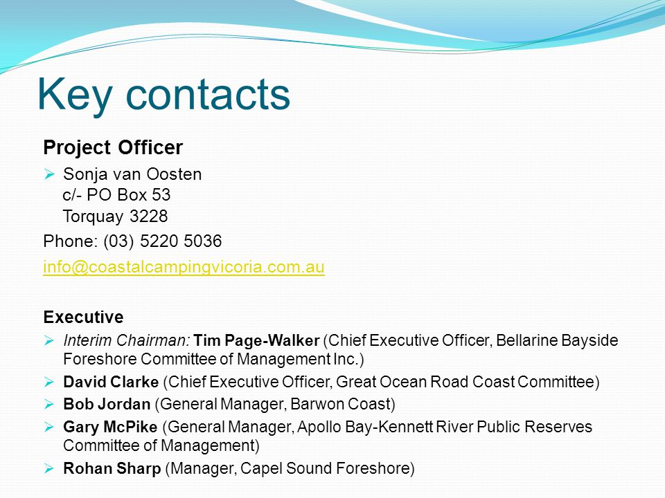 Key contacts Project Officer  Sonja van Oosten c/- PO Box 53 Torquay 3228 Phone: (03) 5220 5036 info@coastalcampingvicoria.com.au Executive  Interim