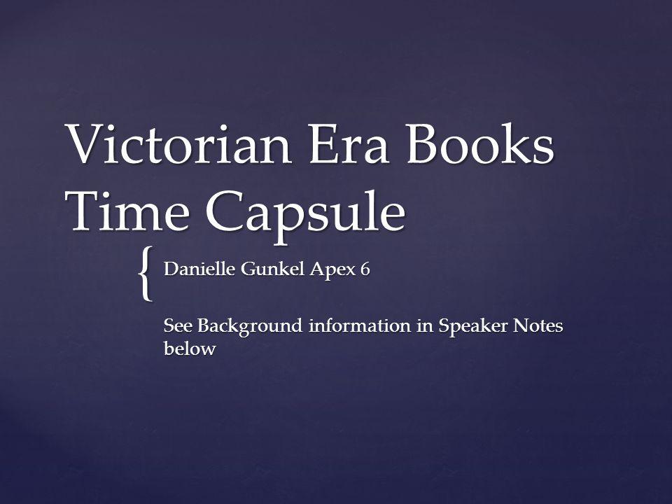 { Victorian Era Books Time Capsule Danielle Gunkel Apex 6 See Background information in Speaker Notes below