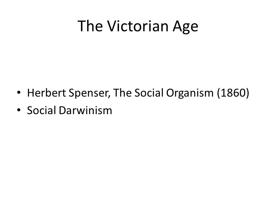 The Victorian Age Herbert Spenser, The Social Organism (1860) Social Darwinism