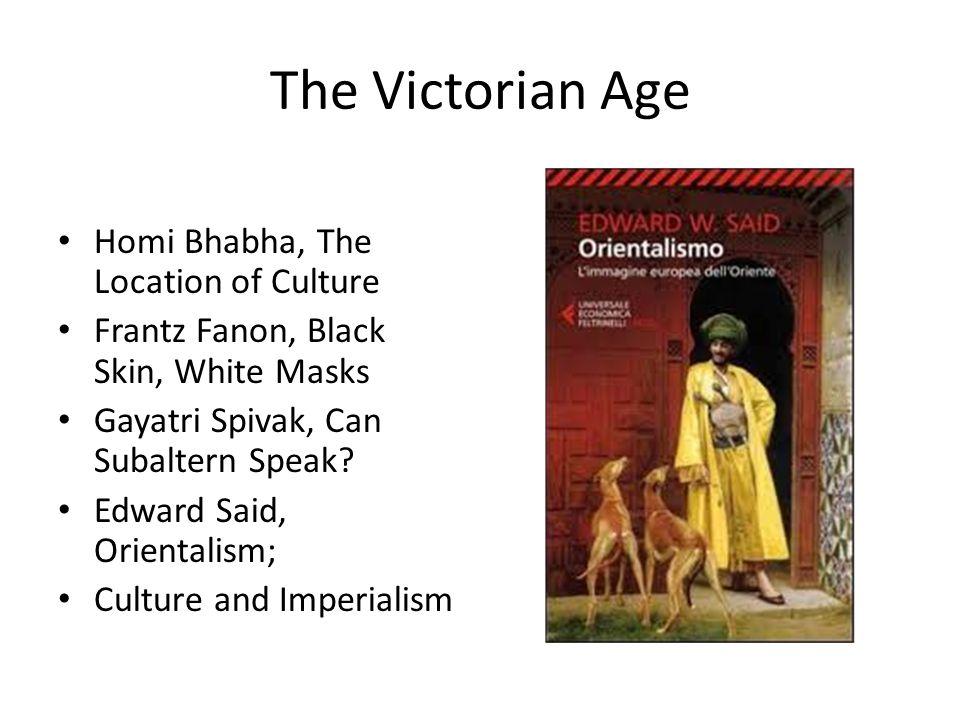 The Victorian Age Homi Bhabha, The Location of Culture Frantz Fanon, Black Skin, White Masks Gayatri Spivak, Can Subaltern Speak? Edward Said, Orienta