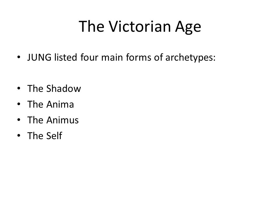The Victorian Age JUNG listed four main forms of archetypes: The Shadow The Anima The Animus The Self