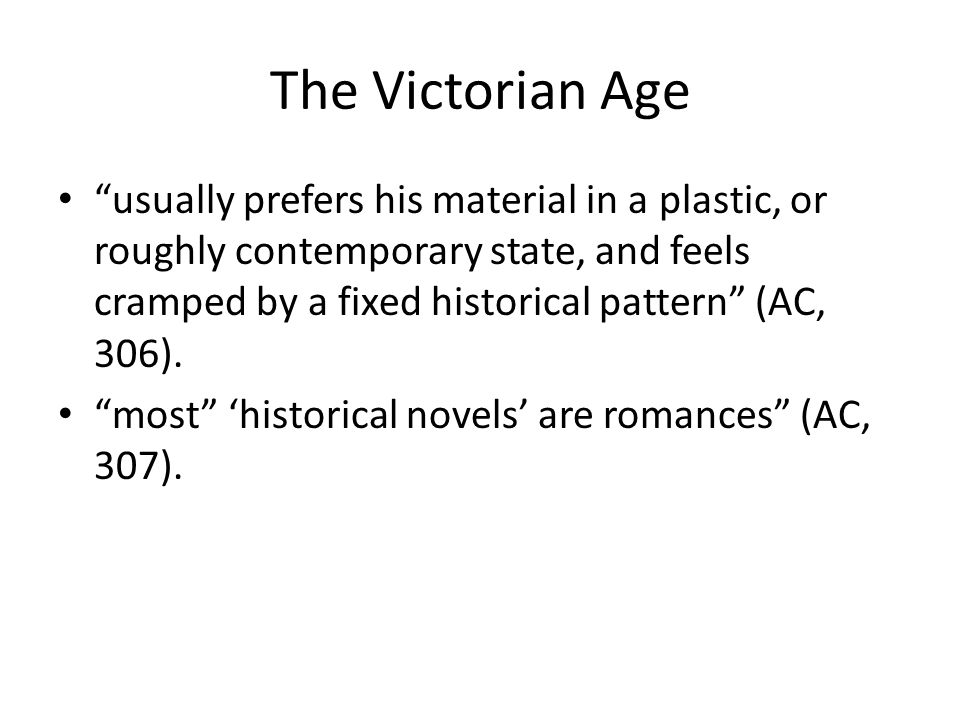 The Victorian Age usually prefers his material in a plastic, or roughly contemporary state, and feels cramped by a fixed historical pattern (AC, 306).