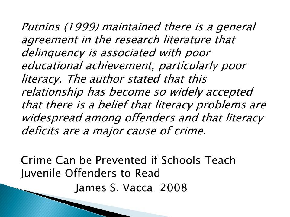 Putnins (1999) maintained there is a general agreement in the research literature that delinquency is associated with poor educational achievement, particularly poor literacy.