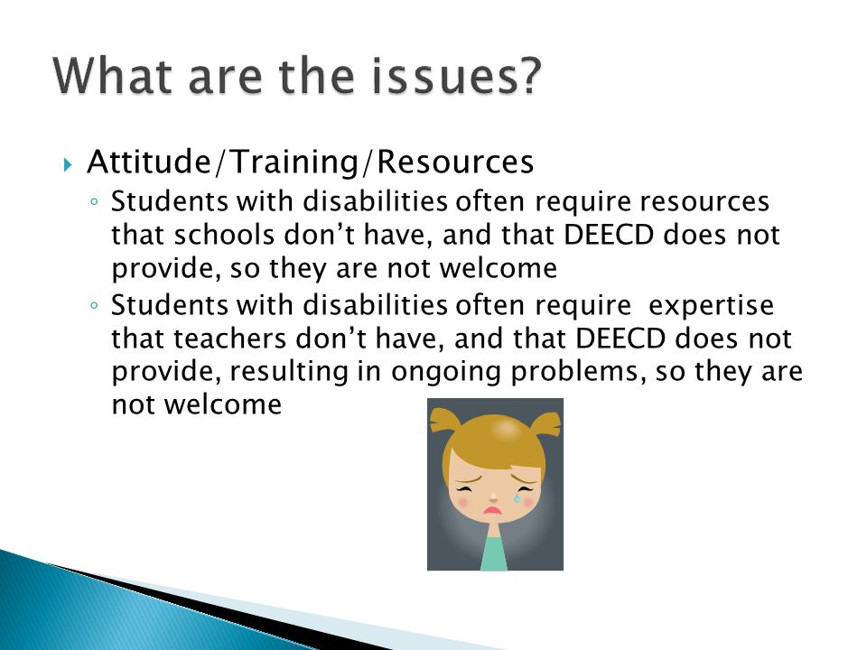  Attitude/Training/Resources ◦ Students with disabilities often require resources that schools don't have, and that DEECD does not provide, so they are not welcome ◦ Students with disabilities often require expertise that teachers don't have, and that DEECD does not provide, resulting in ongoing problems, so they are not welcome