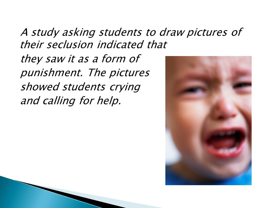 A study asking students to draw pictures of their seclusion indicated that they saw it as a form of punishment.