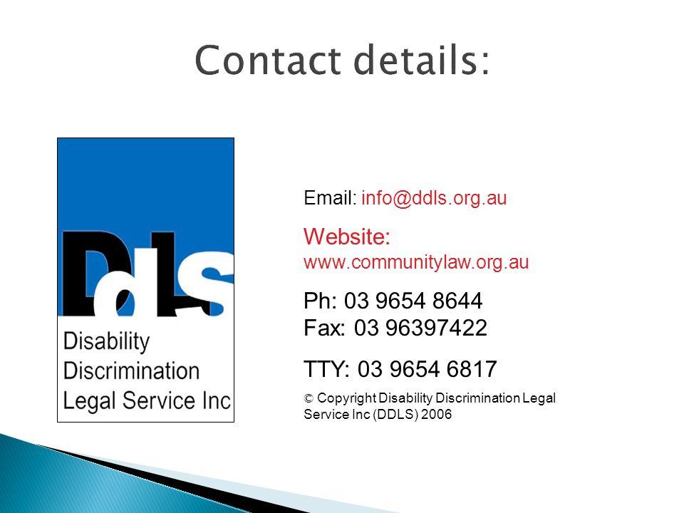 Email: info@ddls.org.au Website: www.communitylaw.org.au Ph: 03 9654 8644 Fax: 03 96397422 TTY: 03 9654 6817 © Copyright Disability Discrimination Legal Service Inc (DDLS) 2006