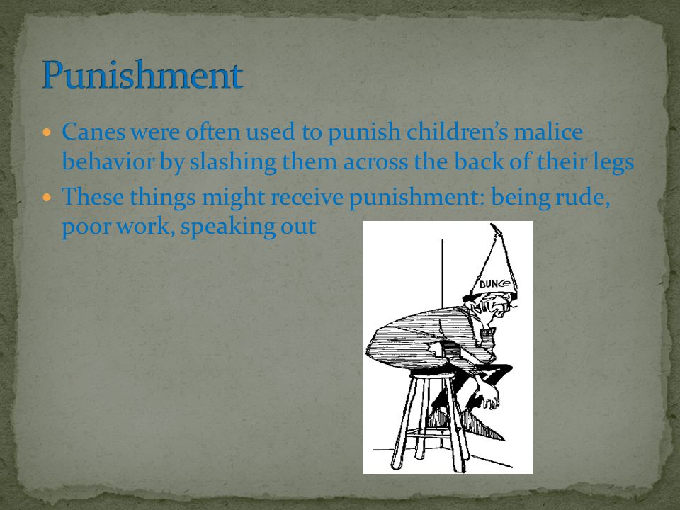 Canes were often used to punish children's malice behavior by slashing them across the back of their legs These things might receive punishment: being rude, poor work, speaking out