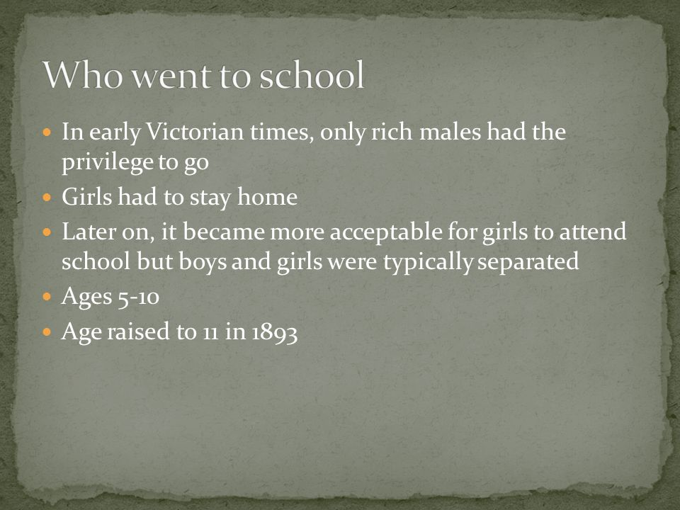 In early Victorian times, only rich males had the privilege to go Girls had to stay home Later on, it became more acceptable for girls to attend schoo