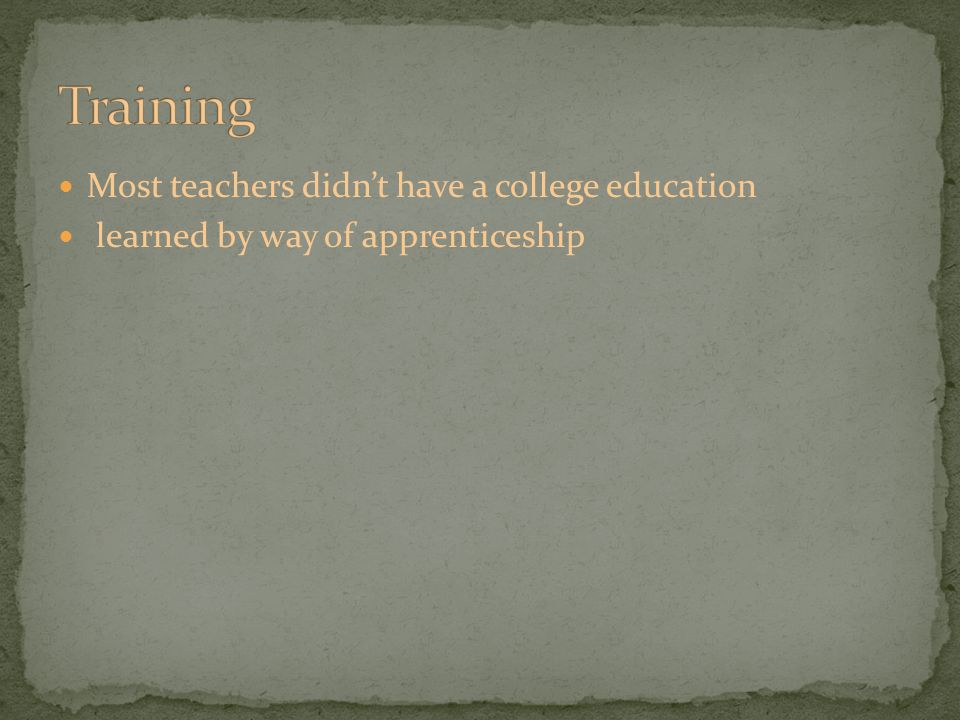 Most teachers didn't have a college education learned by way of apprenticeship
