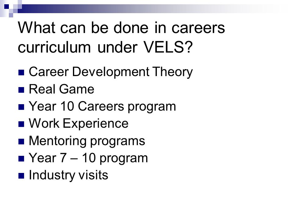 What can be done in careers curriculum under VELS? Career Development Theory Real Game Year 10 Careers program Work Experience Mentoring programs Year