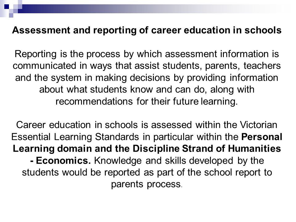 Assessment and reporting of career education in schools Reporting is the process by which assessment information is communicated in ways that assist students, parents, teachers and the system in making decisions by providing information about what students know and can do, along with recommendations for their future learning.