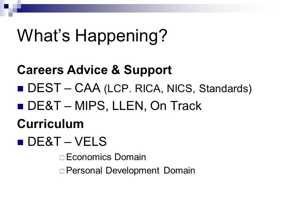What's Happening? Careers Advice & Support DEST – CAA (LCP. RICA, NICS, Standards) DE&T – MIPS, LLEN, On Track Curriculum DE&T – VELS  Economics Doma