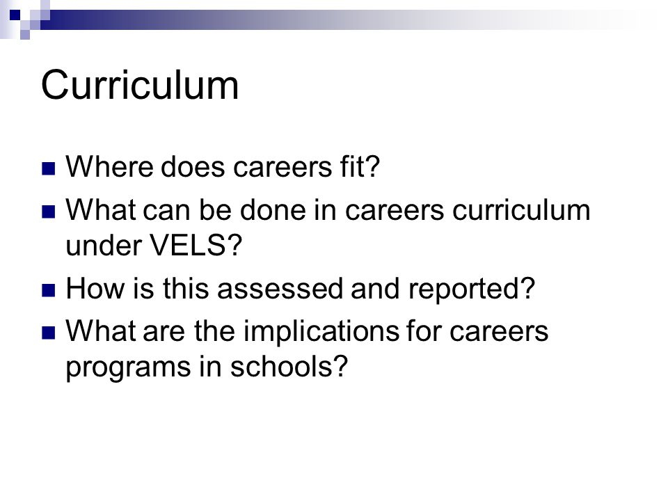 Curriculum Where does careers fit? What can be done in careers curriculum under VELS? How is this assessed and reported? What are the implications for