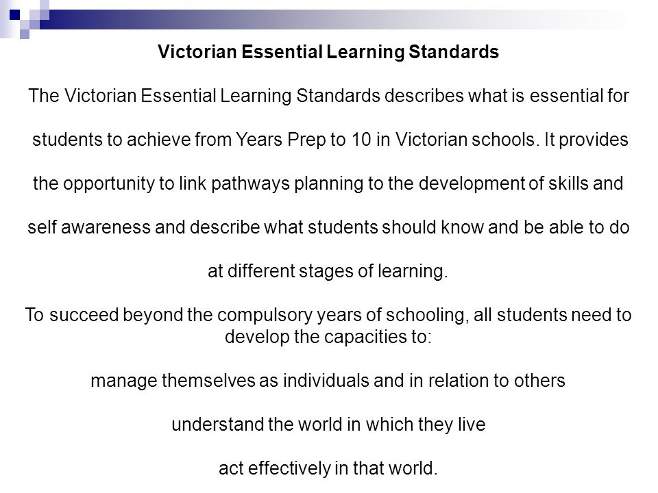 Victorian Essential Learning Standards The Victorian Essential Learning Standards describes what is essential for students to achieve from Years Prep to 10 in Victorian schools.
