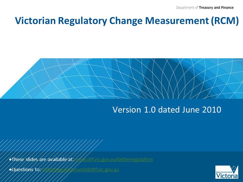Victorian Regulatory Change Measurement (RCM) Version 1.0 dated June 2010  These slides are available at: www.dtf.vic.gov.au/betterregulationwww.dtf.vic.gov.au/betterregulation  Questions to: betterregulationunit@dtf.vic.gov.aubetterregulationunit@dtf.vic.gov.au