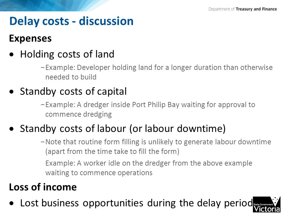 Delay costs - discussion Expenses  Holding costs of land - Example: Developer holding land for a longer duration than otherwise needed to build  Standby costs of capital - Example: A dredger inside Port Philip Bay waiting for approval to commence dredging  Standby costs of labour (or labour downtime) - Note that routine form filling is unlikely to generate labour downtime (apart from the time take to fill the form) Example: A worker idle on the dredger from the above example waiting to commence operations Loss of income  Lost business opportunities during the delay period