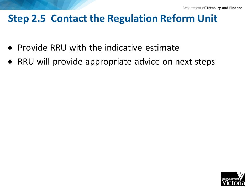 Step 2.5 Contact the Regulation Reform Unit  Provide RRU with the indicative estimate  RRU will provide appropriate advice on next steps