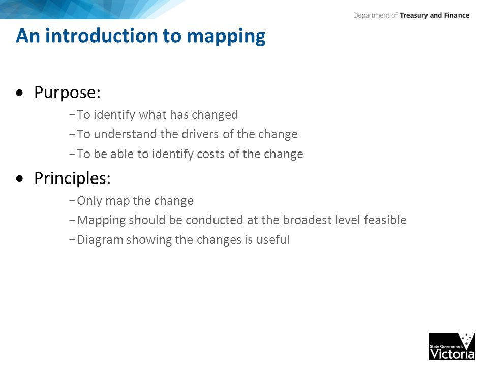 An introduction to mapping  Purpose: - To identify what has changed - To understand the drivers of the change - To be able to identify costs of the change  Principles: - Only map the change - Mapping should be conducted at the broadest level feasible - Diagram showing the changes is useful