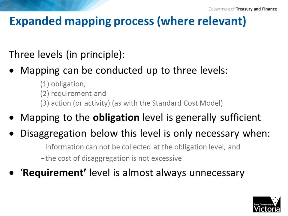 Expanded mapping process (where relevant) Three levels (in principle):  Mapping can be conducted up to three levels: (1) obligation, (2) requirement and (3) action (or activity) (as with the Standard Cost Model)  Mapping to the obligation level is generally sufficient  Disaggregation below this level is only necessary when: - information can not be collected at the obligation level, and - the cost of disaggregation is not excessive  'Requirement' level is almost always unnecessary