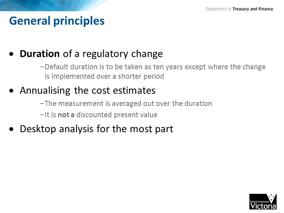 General principles  Duration of a regulatory change - Default duration is to be taken as ten years except where the change is implemented over a shorter period  Annualising the cost estimates - The measurement is averaged out over the duration - It is not a discounted present value  Desktop analysis for the most part