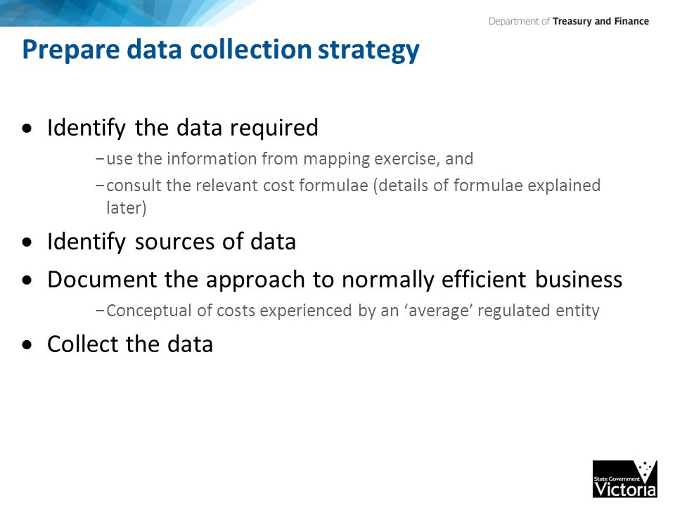 Prepare data collection strategy  Identify the data required - use the information from mapping exercise, and - consult the relevant cost formulae (details of formulae explained later)  Identify sources of data  Document the approach to normally efficient business - Conceptual of costs experienced by an 'average' regulated entity  Collect the data