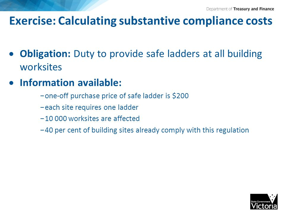 Exercise: Calculating substantive compliance costs  Obligation: Duty to provide safe ladders at all building worksites  Information available: - one-off purchase price of safe ladder is $200 - each site requires one ladder - 10 000 worksites are affected - 40 per cent of building sites already comply with this regulation