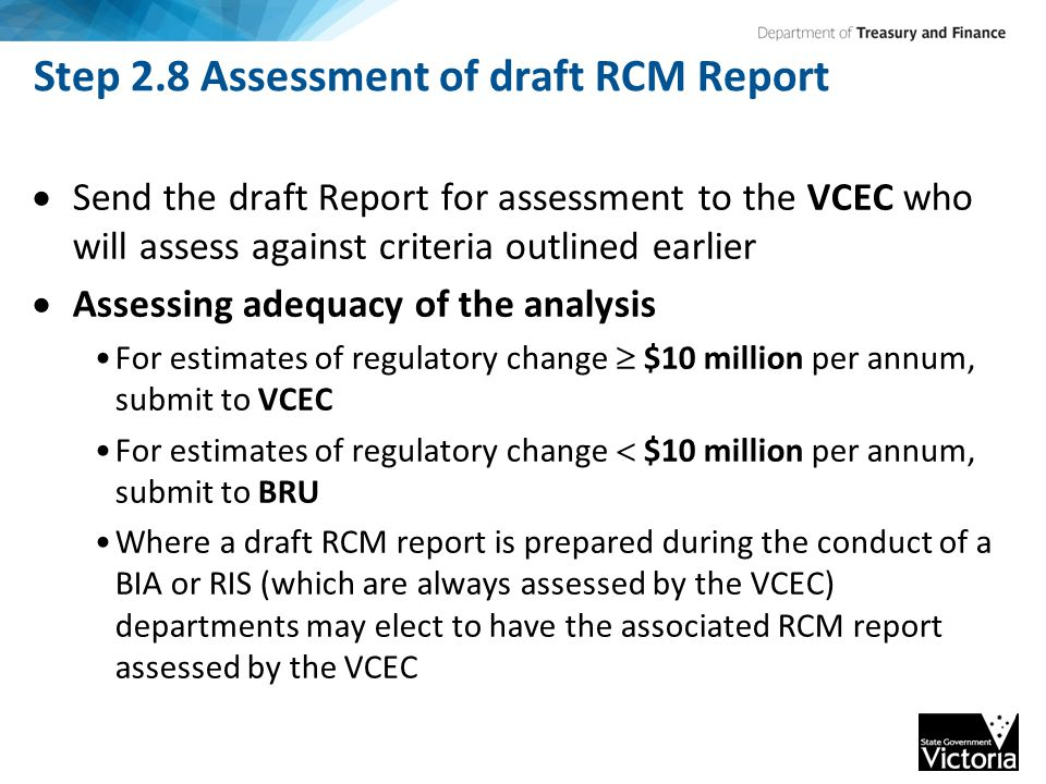 Step 2.8 Assessment of draft RCM Report  Send the draft Report for assessment to the VCEC who will assess against criteria outlined earlier  Assessing adequacy of the analysis For estimates of regulatory change  $10 million per annum, submit to VCEC For estimates of regulatory change  $10 million per annum, submit to BRU Where a draft RCM report is prepared during the conduct of a BIA or RIS (which are always assessed by the VCEC) departments may elect to have the associated RCM report assessed by the VCEC