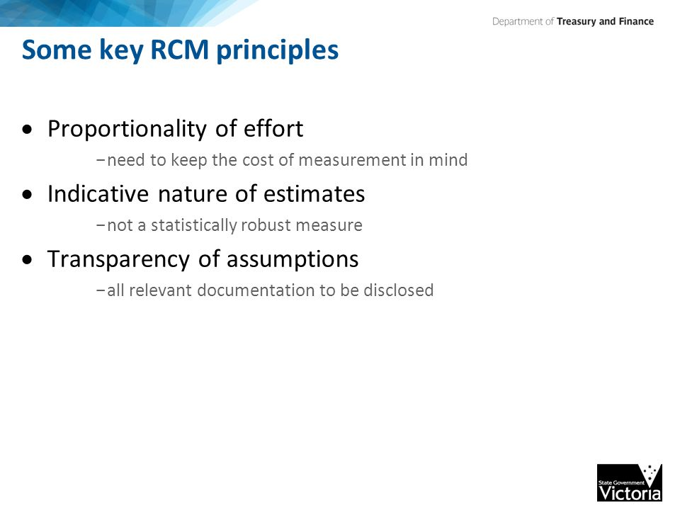 Some key RCM principles  Proportionality of effort - need to keep the cost of measurement in mind  Indicative nature of estimates - not a statistically robust measure  Transparency of assumptions - all relevant documentation to be disclosed
