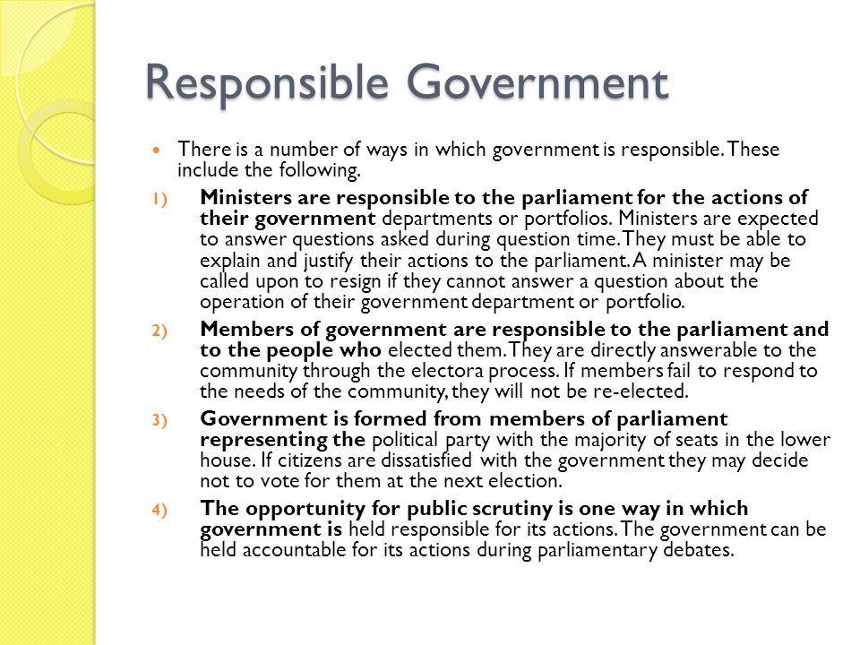 Responsible Government There is a number of ways in which government is responsible. These include the following. 1) Ministers are responsible to the
